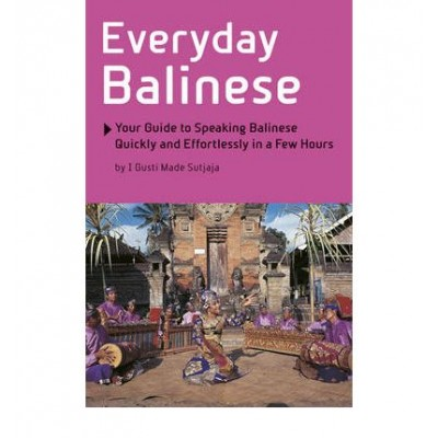 Everyday Balinese: Your Guide to Speaking Balinese Quickly and Effortlessly in a Few Hours